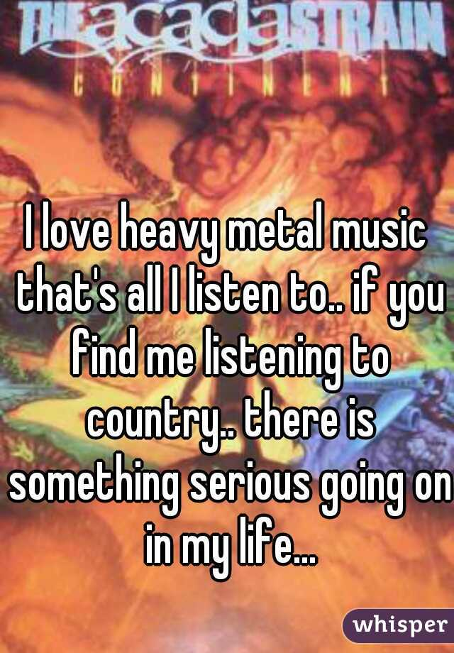 I love heavy metal music that's all I listen to.. if you find me listening to country.. there is something serious going on in my life...