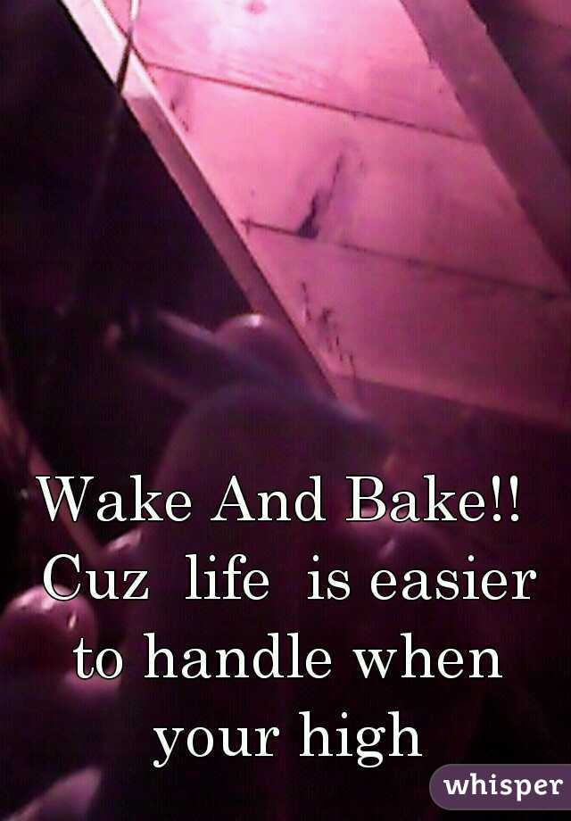 Wake And Bake!! Cuz  life  is easier to handle when your high