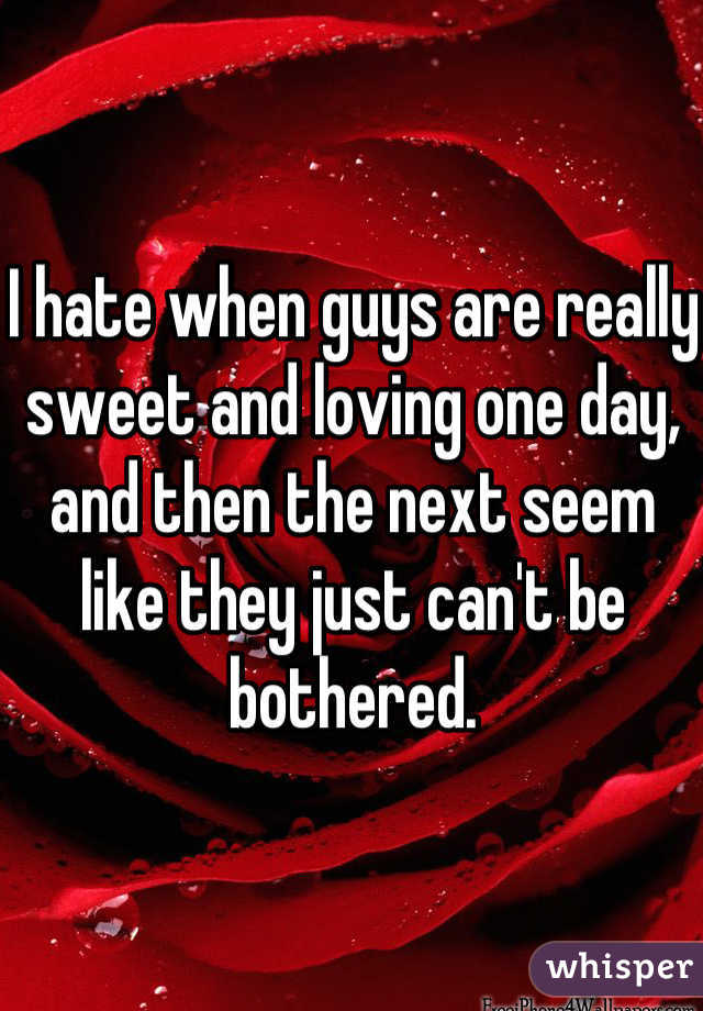 I hate when guys are really sweet and loving one day, and then the next seem like they just can't be bothered.