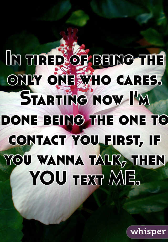 In tired of being the only one who cares. Starting now I'm done being the one to contact you first, if you wanna talk, then YOU text ME.