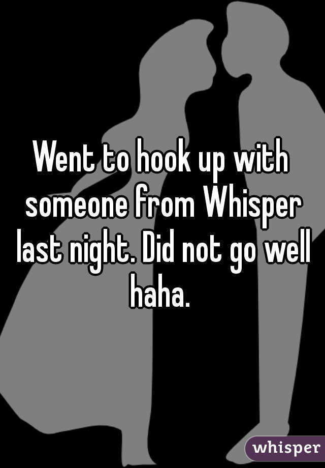 Went to hook up with someone from Whisper last night. Did not go well haha.