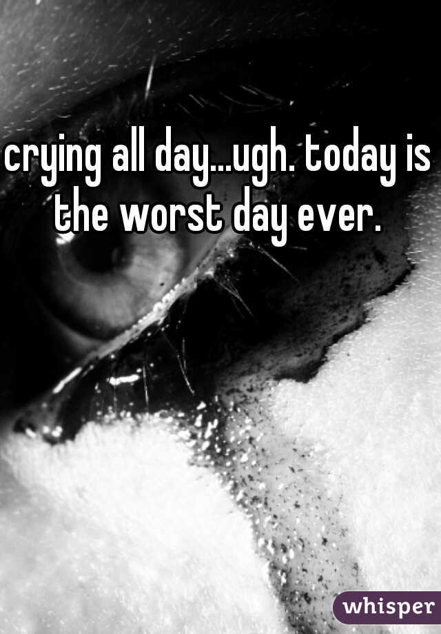 crying all day...ugh. today is the worst day ever.