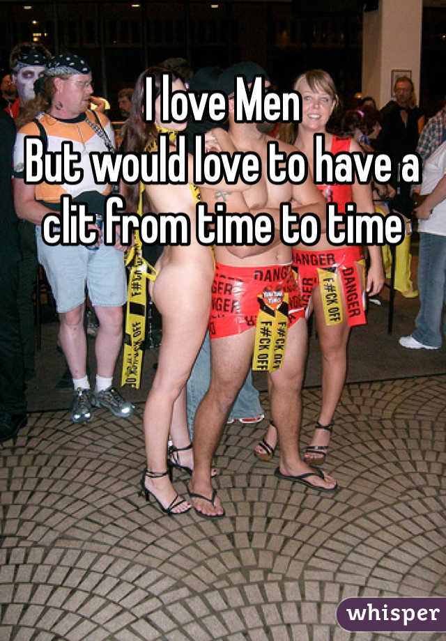 I love Men But would love to have a clit from time to time