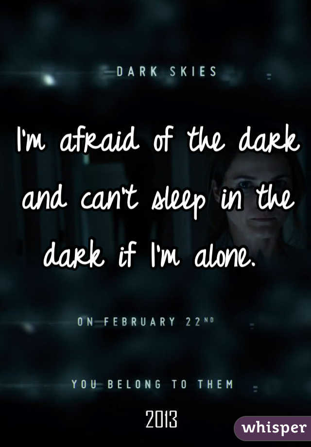 I'm afraid of the dark and can't sleep in the dark if I'm alone.
