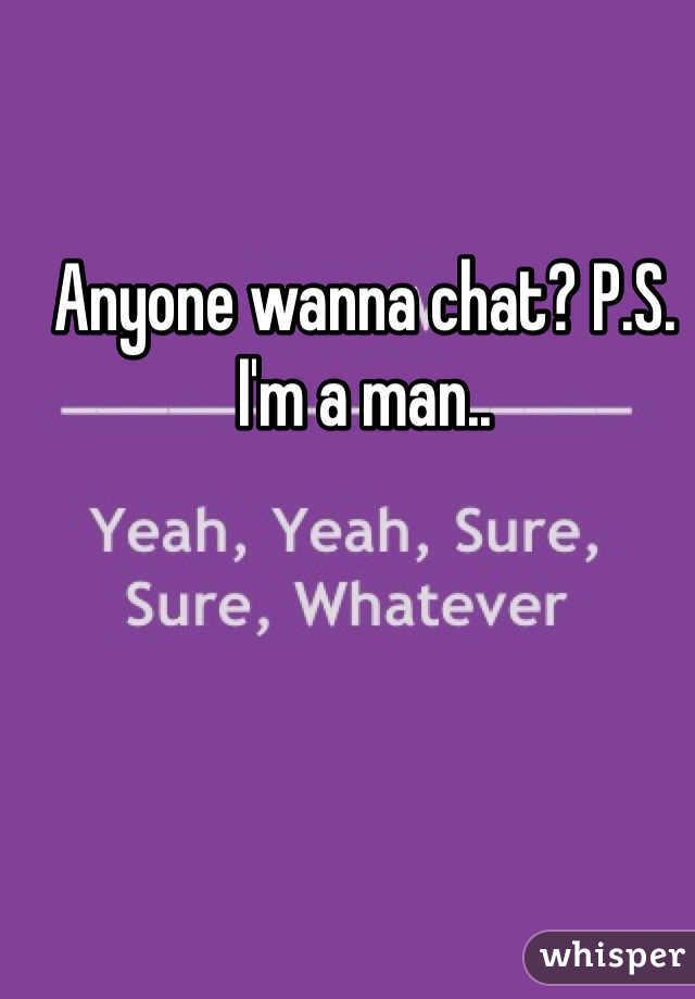 Anyone wanna chat? P.S. I'm a man..