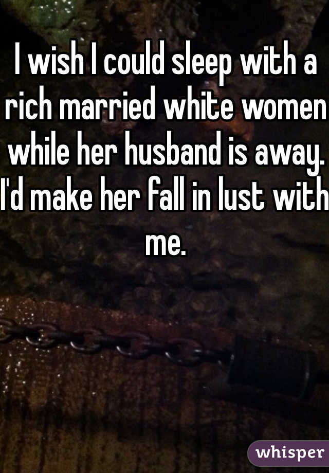 I wish I could sleep with a rich married white women while her husband is away. I'd make her fall in lust with me.