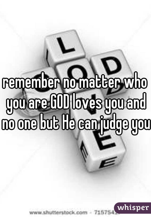 remember no matter who you are GOD loves you and no one but He can judge you