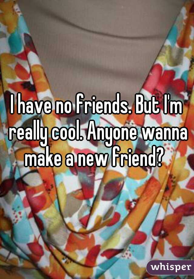 I have no friends. But I'm really cool. Anyone wanna make a new friend?