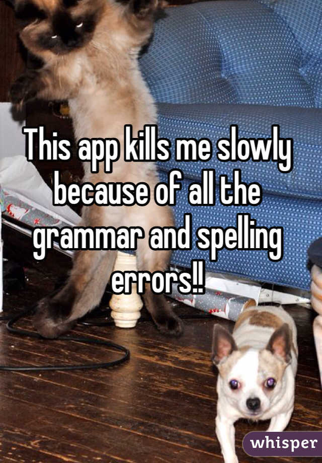 This app kills me slowly because of all the grammar and spelling errors!!