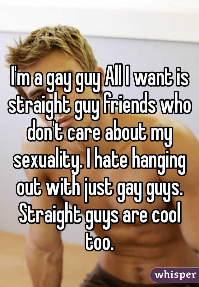 I'm a gay guy All I want is straight guy friends who don't care about my sexuality. I hate hanging out with just gay guys. Straight guys are cool too.