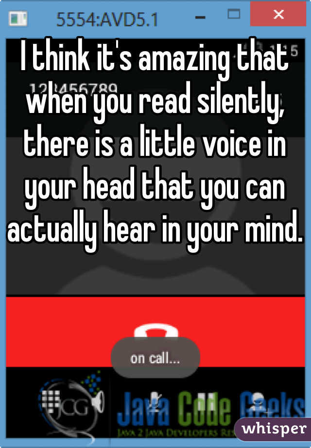 I think it's amazing that when you read silently, there is a little voice in your head that you can actually hear in your mind.