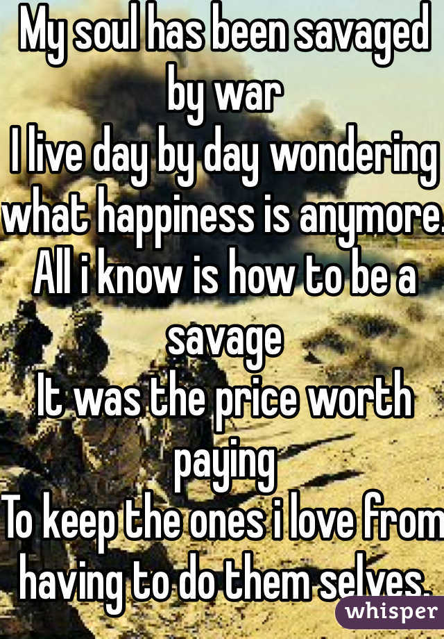 My soul has been savaged by war I live day by day wondering what happiness is anymore.  All i know is how to be a savage  It was the price worth paying  To keep the ones i love from having to do them selves.
