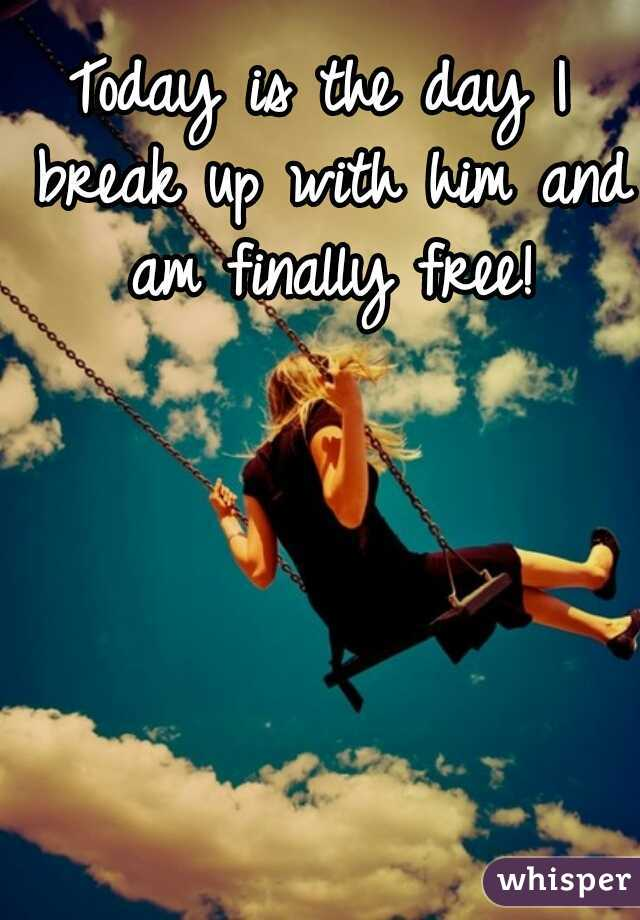 Today is the day I break up with him and am finally free!