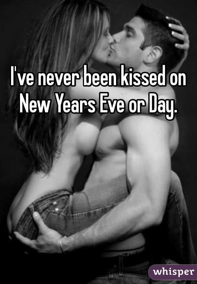 I've never been kissed on New Years Eve or Day.