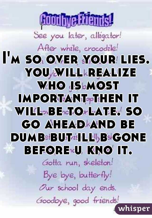 I'm so over your lies.  you will realize who is most important then it will be to late. so go ahead and be dumb but ill b gone before u kno it.