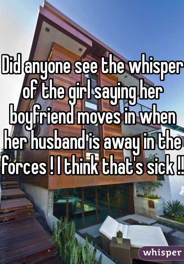 Did anyone see the whisper of the girl saying her boyfriend moves in when her husband is away in the forces ! I think that's sick !!