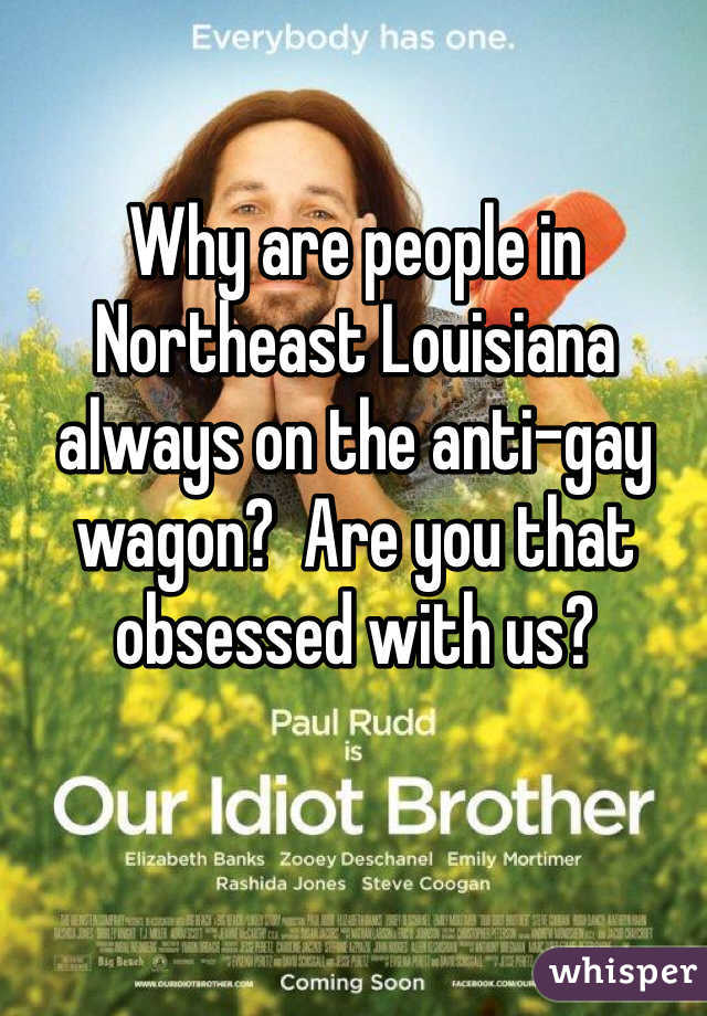 Why are people in Northeast Louisiana always on the anti-gay wagon?  Are you that obsessed with us?