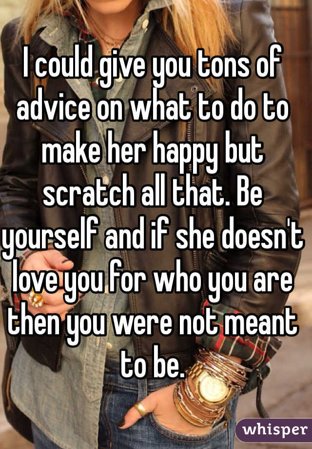 I could give you tons of advice on what to do to make her happy but scratch all that. Be yourself and if she doesn't love you for who you are then you were not meant to be.