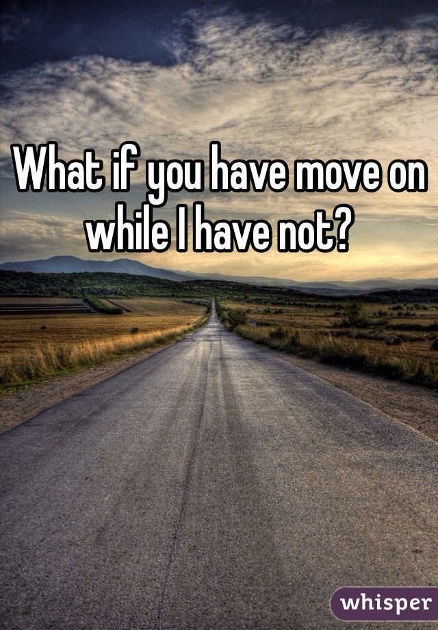 What if you have move on while I have not?