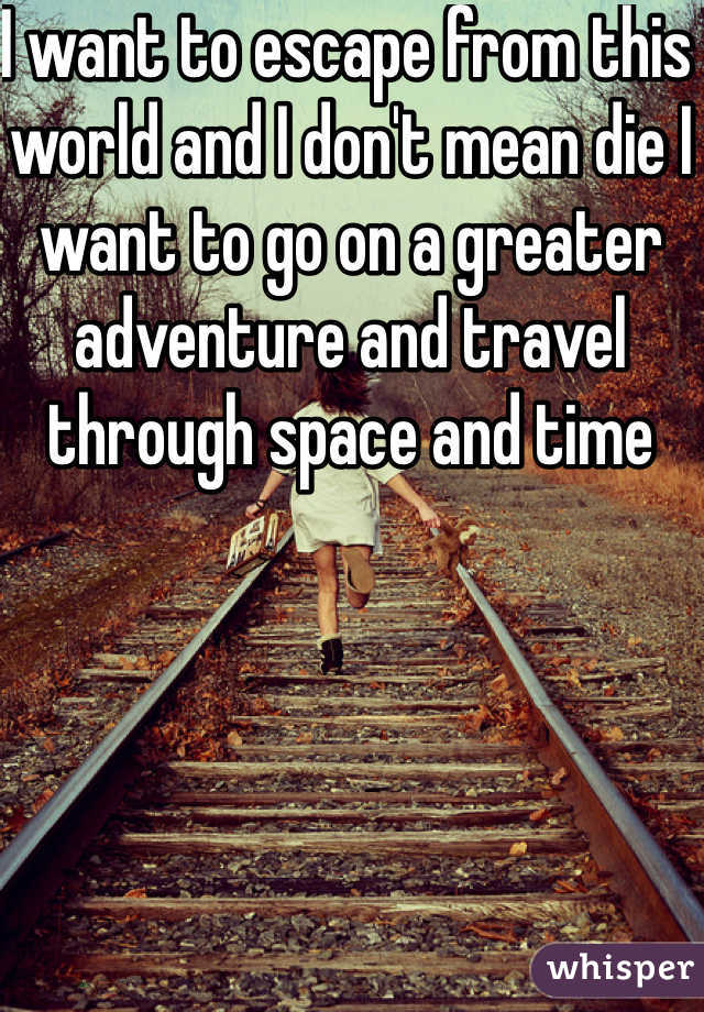 I want to escape from this world and I don't mean die I want to go on a greater adventure and travel through space and time