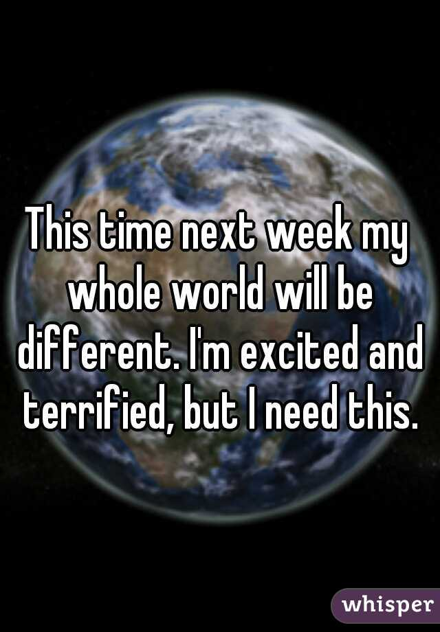 This time next week my whole world will be different. I'm excited and terrified, but I need this.