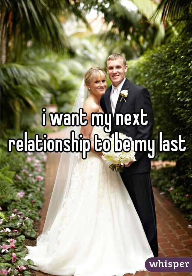 i want my next relationship to be my last
