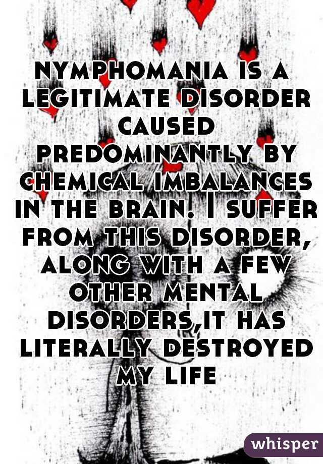 nymphomania is a legitimate disorder caused predominantly by chemical imbalances in the brain. I suffer from this disorder, along with a few other mental disorders,it has literally destroyed my life