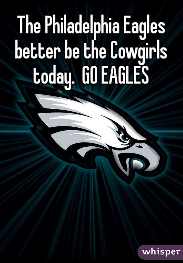 The Philadelphia Eagles better be the Cowgirls today.  GO EAGLES