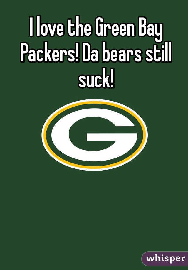I love the Green Bay Packers! Da bears still suck!