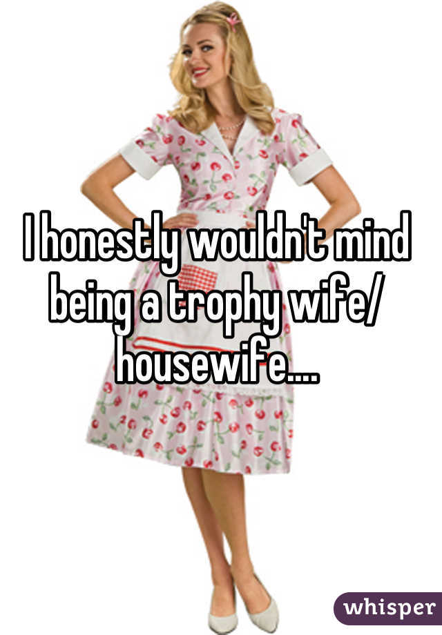 I honestly wouldn't mind being a trophy wife/ housewife....
