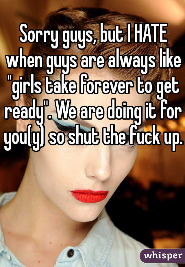 "Sorry guys, but I HATE when guys are always like ""girls take forever to get ready"". We are doing it for you(y) so shut the fuck up."