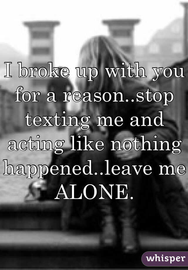 I broke up with you for a reason..stop texting me and acting like nothing happened..leave me ALONE.