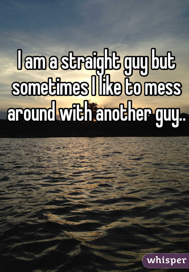 I am a straight guy but sometimes I like to mess around with another guy..