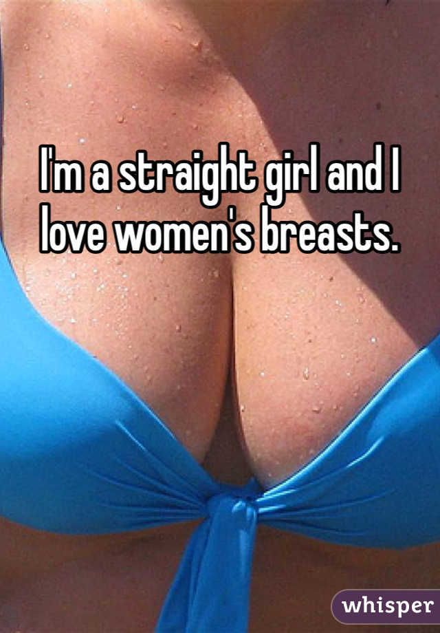 I'm a straight girl and I love women's breasts.