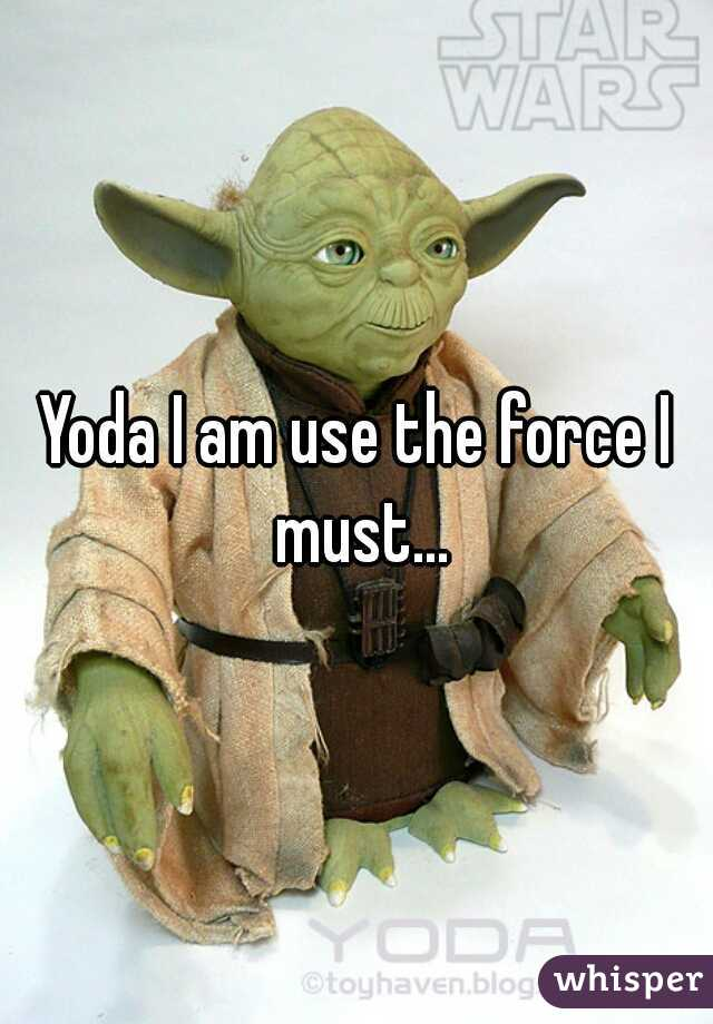 Yoda I am use the force I must...