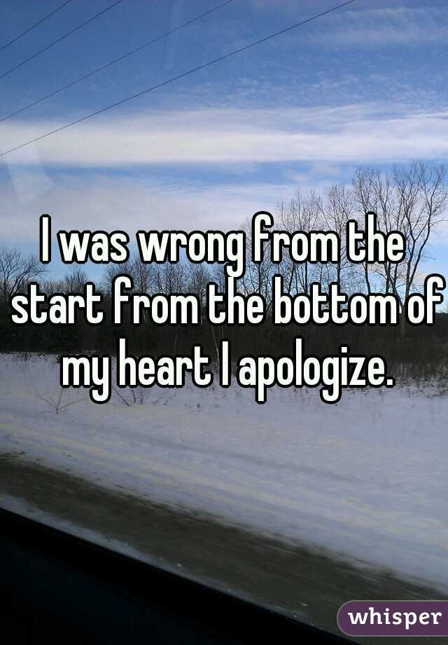 I was wrong from the start from the bottom of my heart I apologize.