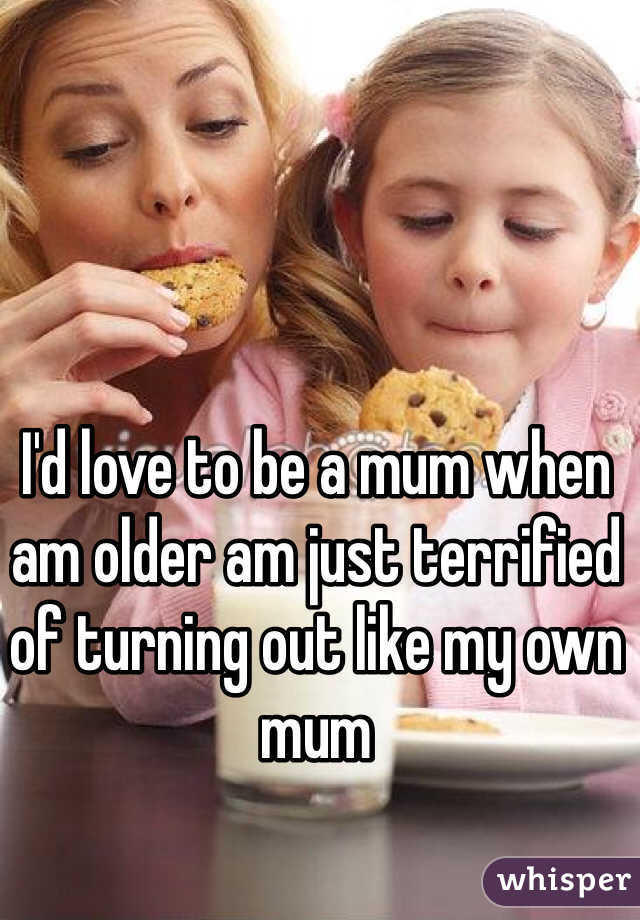 I'd love to be a mum when am older am just terrified of turning out like my own mum