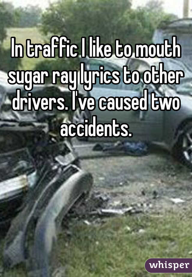 In traffic I like to mouth sugar ray lyrics to other drivers. I've caused two accidents.