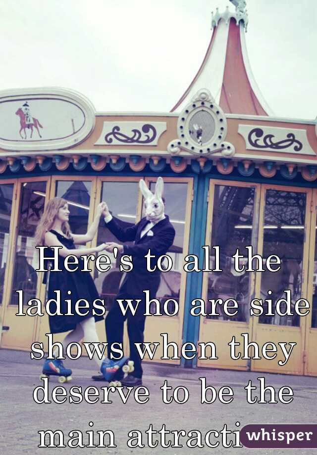 Here's to all the ladies who are side shows when they deserve to be the main attraction