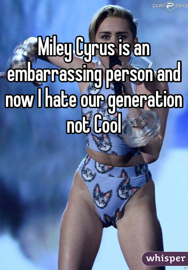 Miley Cyrus is an embarrassing person and now I hate our generation not Cool