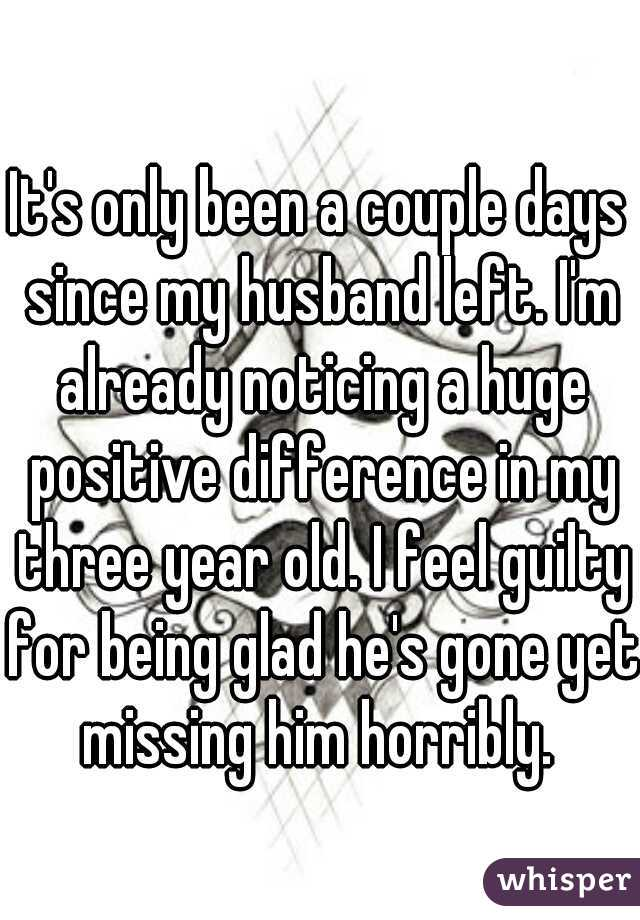 It's only been a couple days since my husband left. I'm already noticing a huge positive difference in my three year old. I feel guilty for being glad he's gone yet missing him horribly.