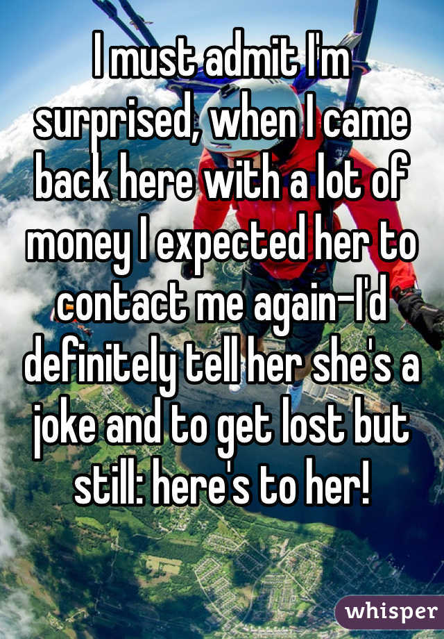 I must admit I'm surprised, when I came back here with a lot of money I expected her to contact me again-I'd definitely tell her she's a joke and to get lost but still: here's to her!