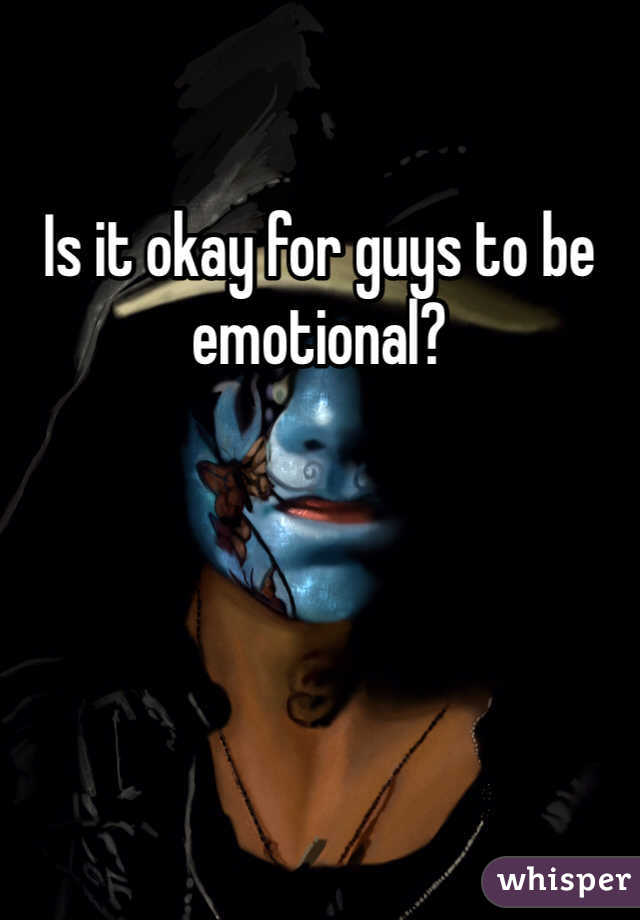 Is it okay for guys to be emotional?