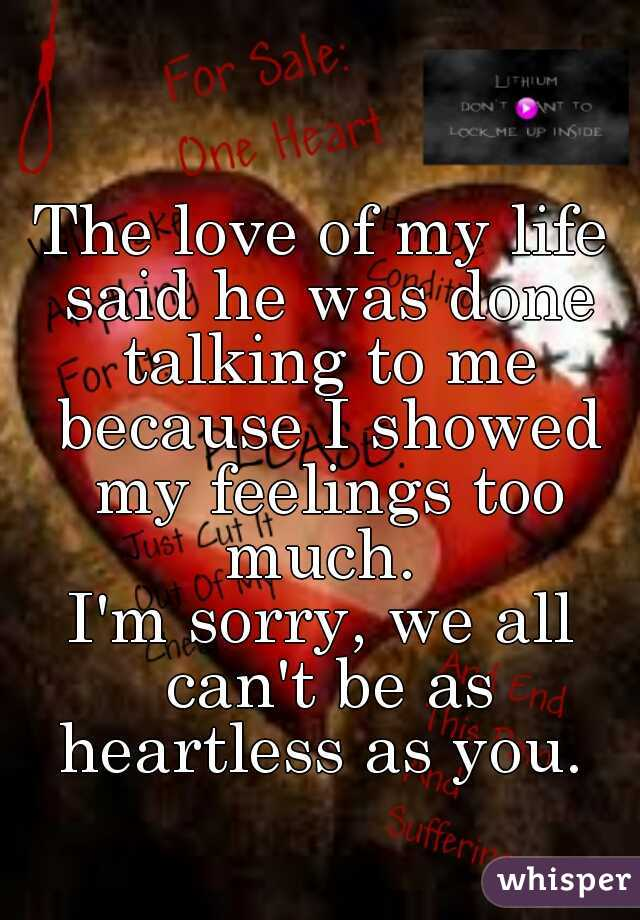 The love of my life said he was done talking to me because I showed my feelings too much.  I'm sorry, we all can't be as heartless as you.