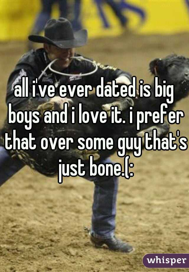 all i've ever dated is big boys and i love it. i prefer that over some guy that's just bone.(: