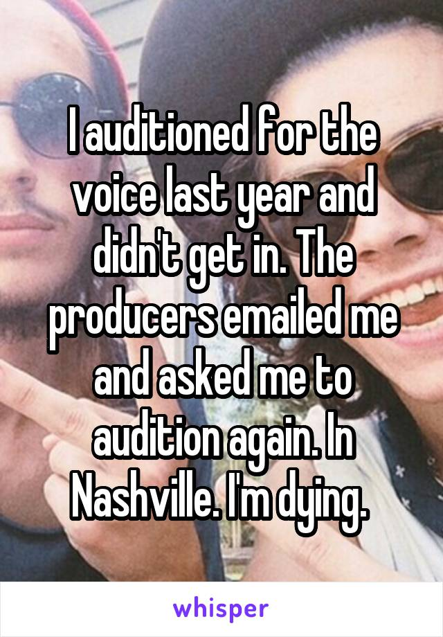 I auditioned for the voice last year and didn't get in. The producers emailed me and asked me to audition again. In Nashville. I'm dying.