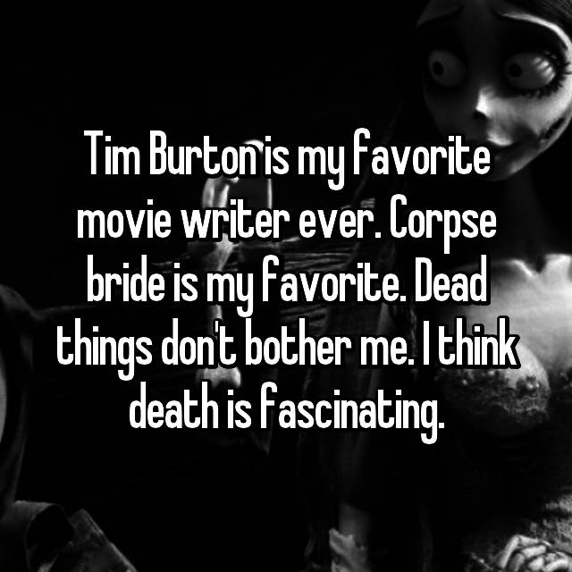 Tim Burton is my favorite movie writer ever. Corpse bride is my favorite. Dead things don't bother me. I think death is fascinating.