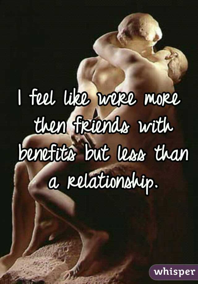 I feel like were more then friends with benefits but less than a relationship.