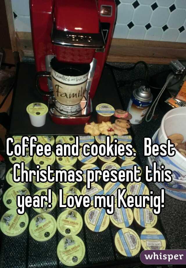 Coffee and cookies.  Best Christmas present this year!  Love my Keurig!