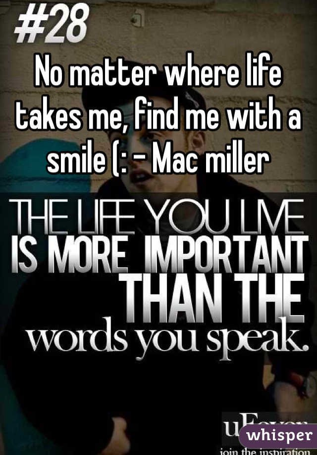 No matter where life takes me, find me with a smile (: - Mac miller